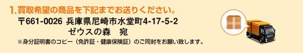 1.買取希望の商品を下記までお送りください。〒661-0026 兵庫県尼崎市水堂町4-17-5-2ゼウスの森 岩城 宛 ※身分証明書のコピー(免許証・健康保険証)のご同封をお願い致します。